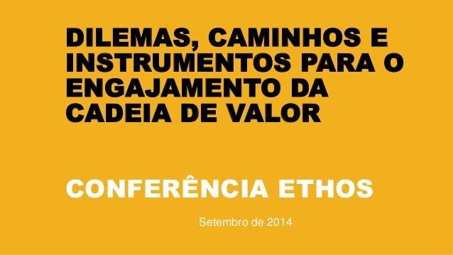 DILEMAS, CAMINHOS E INSTRUMENTOS PARA O ENGAJAMENTO DA CADEIA DE VALOR CONFERÊNCIA ETHOS Setembro de 2014