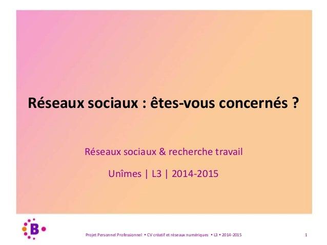 Réseaux sociaux : êtes-vous concernés ?  Réseaux sociaux & recherche travail  Unîmes | L3 | 2014-2015  Projet Personnel Pr...