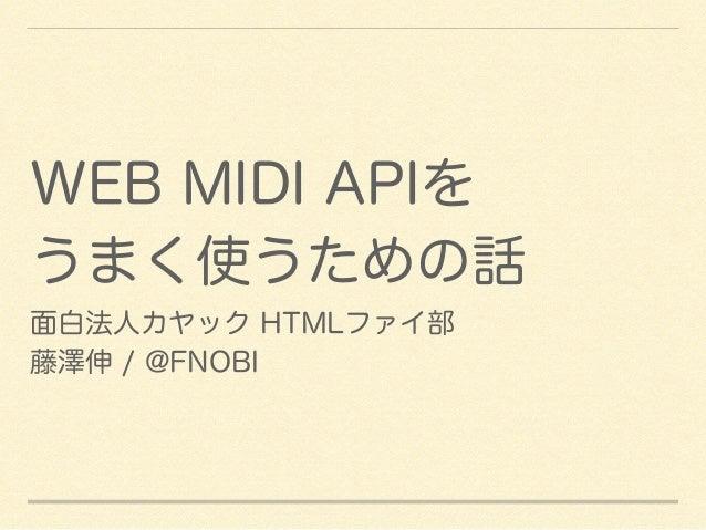 WEB MIDI APIを  うまく使うための話  面白法人カヤック HTMLファイ部  藤澤伸 / @FNOBI