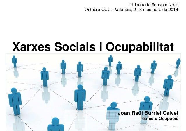 III Trobada #dospuntzero  Octubre CCC - València, 2 i 3 d'octubre de 2014  Xarxes Socials i Ocupabilitat  Joan Raül Burrie...