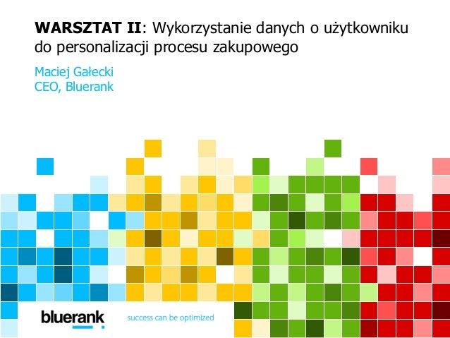 WARSZTAT II: Wykorzystanie danych o użytkowniku  do personalizacji procesu zakupowego  Maciej Gałecki  CEO, Bluerank