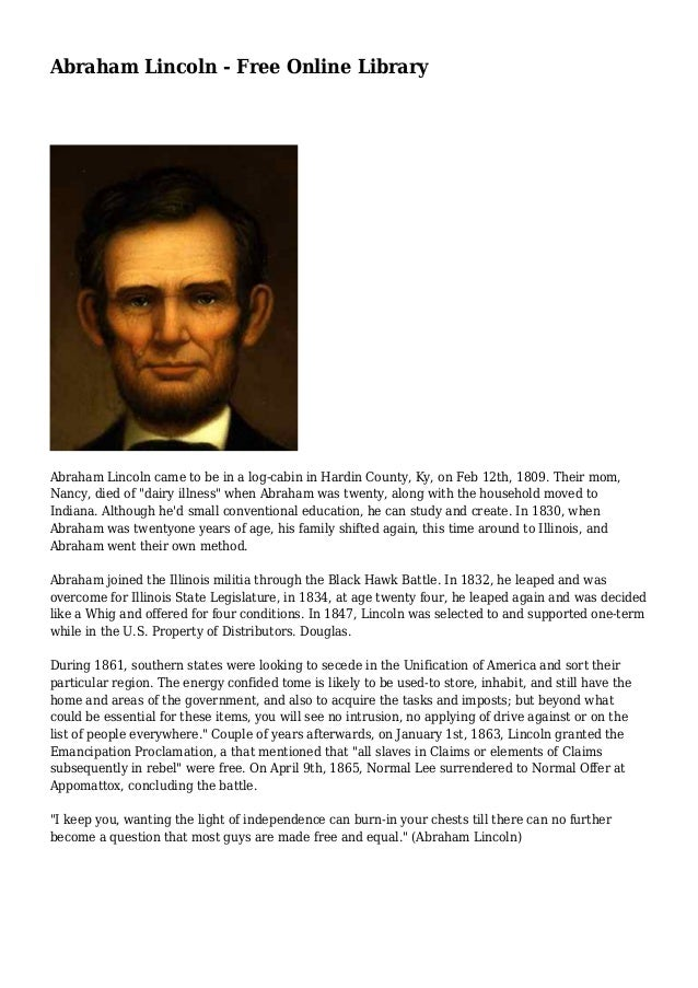 Abraham Lincoln - Free Online Library  Abraham Lincoln came to be in a log-cabin in Hardin County, Ky, on Feb 12th, 1809. ...