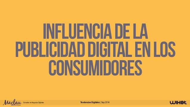 Influencia de la  publicidad digital en los  consumidores  Consultor de Negocios Digitales Tendencias Digitales | Sep 2014