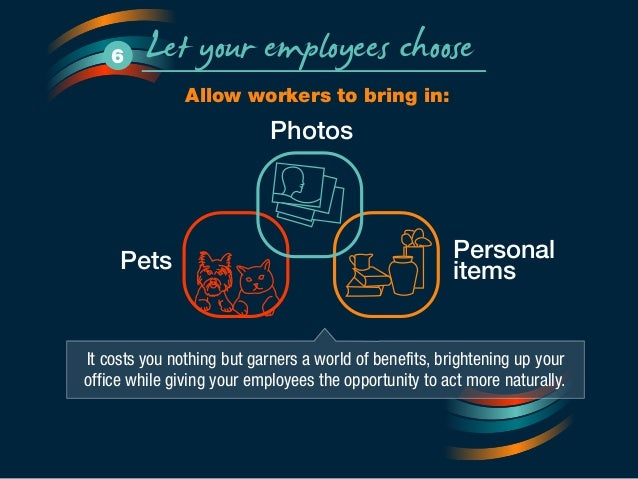 Let your employees choose 6  Allow workers to bring in:  Photos  Personal  Pets items  It costs you nothing but garners a ...