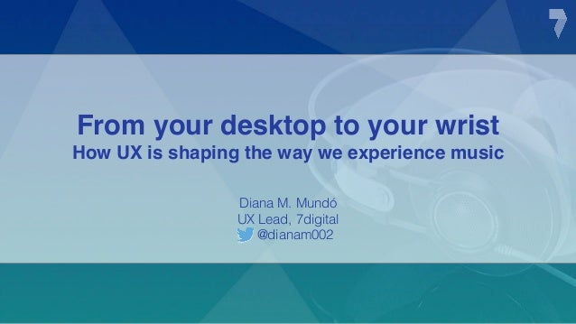 From your desktop to your wrist How UX is shaping the way we experience music Diana M. Mundó UX Lead, 7digital @dianam002