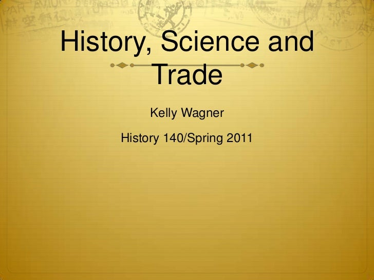 History, Science and Trade<br />Kelly Wagner<br />History 140/Spring 2011<br />