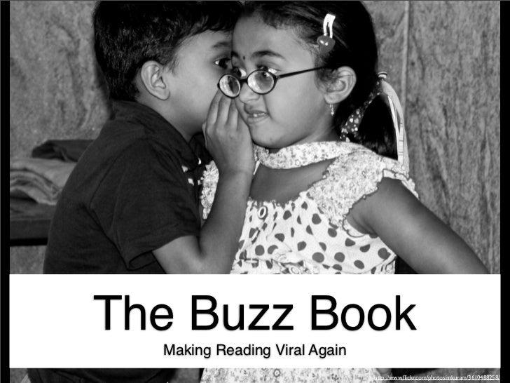 The Buzz Book  Making Reading Viral Again                               http://www.flickr.com/photos/mkuram/3610488258/