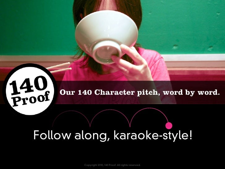 Our 140 Character pitch, word by word.     Follow along, karaoke-style!           Copyright 2010, 140 Proof. All rights re...