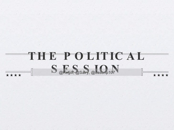 THE POLITICAL SESSION <ul><li>@Kegill, @Sairy, @Jasonp107 </li></ul>