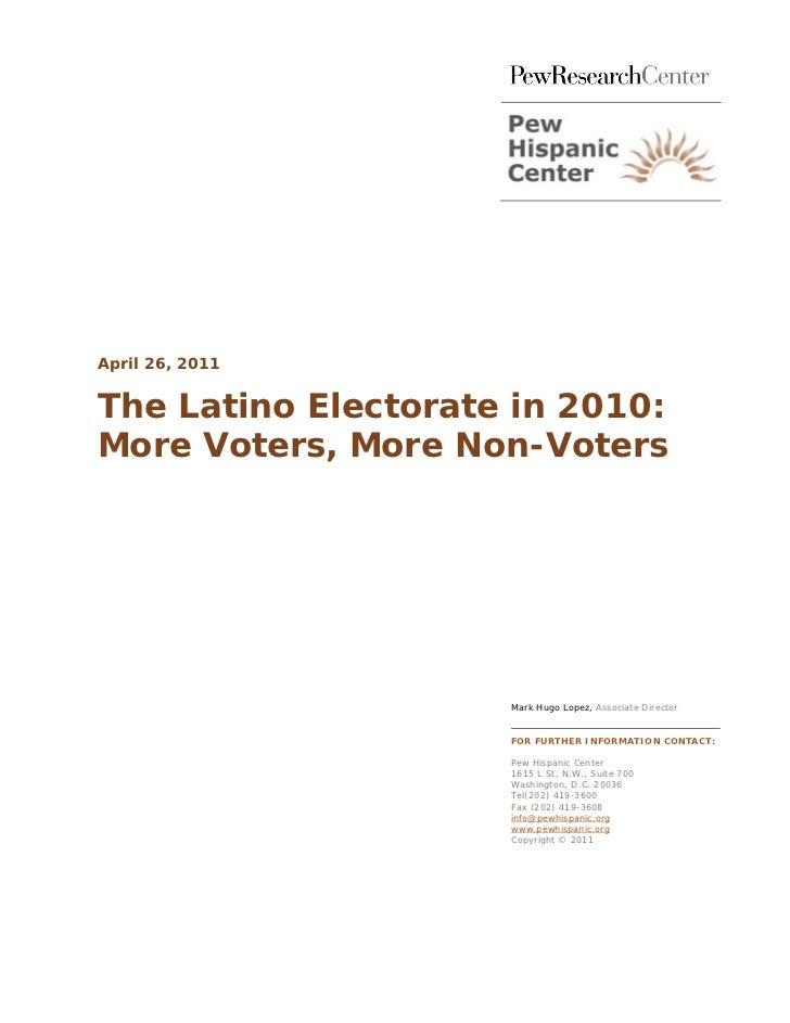 April 26, 2011The Latino Electorate in 2010:More Voters, More Non-Voters                     Mark Hugo Lopez, Associate Di...