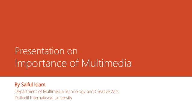 Presentation on Importance of Multimedia By Saiful Islam Department of Multimedia Technology and Creative Arts Daffodil In...