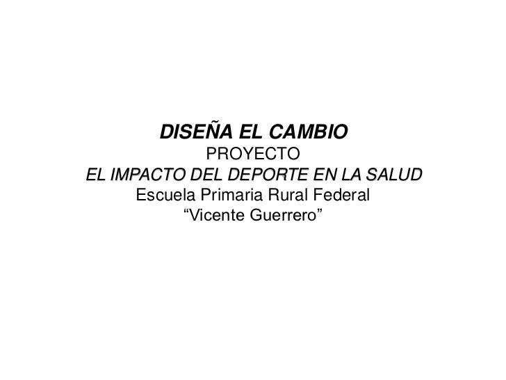 """DISEÑA EL CAMBIO              PROYECTOEL IMPACTO DEL DEPORTE EN LA SALUD      Escuela Primaria Rural Federal           """"Vi..."""
