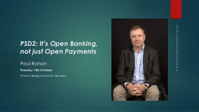 PSD2: It's Open Banking, not just Open Payments Paul Rohan Thursday 13th October Fintech Belgium Summit, Brussels.