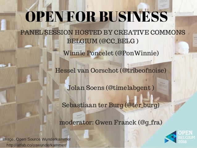 PANEL SESSION HOSTED BY CREATIVE COMMONS BELGIUM (@CC_BELG ) OPEN FOR BUSINESS Winnie Poncelet (@PonWinnie) Hessel van Oor...