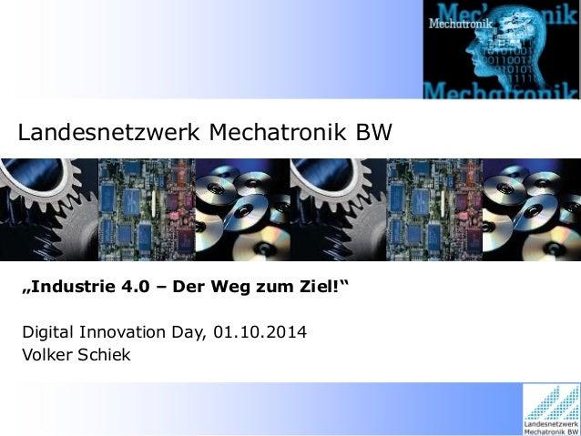 """Landesnetzwerk Mechatronik BW  """"Industrie 4.0 – Der Weg zum Ziel!""""  Digital Innovation Day, 01.10.2014 Volker Schiek"""