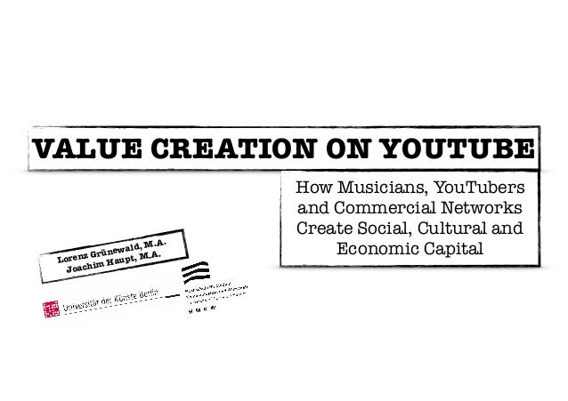 VALUE CREATION ON YOUTUBE  Lorenz Grünewald, M.A.  Joachim Haupt, M.A.  How Musicians, YouTubers  and Commercial Networks ...