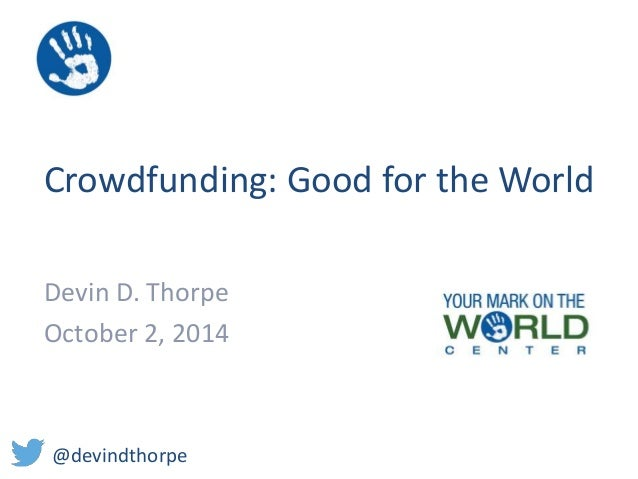Crowdfunding: Good for the World  Devin D. Thorpe  October 2, 2014  @devindthorpe