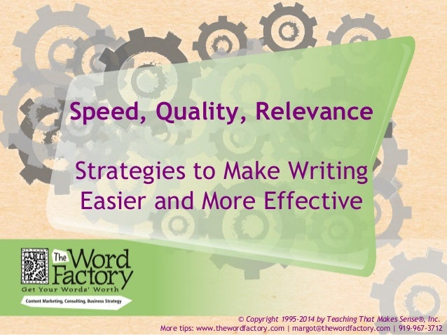 1  Speed, Quality, Relevance  Strategies to Make Writing  Easier and More Effective  © Copyright 1995-2014 by Teaching Tha...