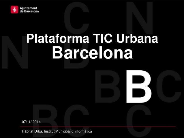 07/11/ 2014 Hàbitat Urbà, Institut Municipal d'Informàtica Plataforma TIC Urbana Barcelona
