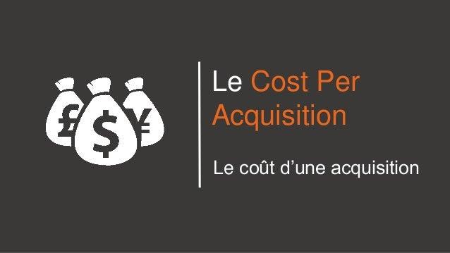 Le Cost Per Acquisition Le coût d'une acquisition