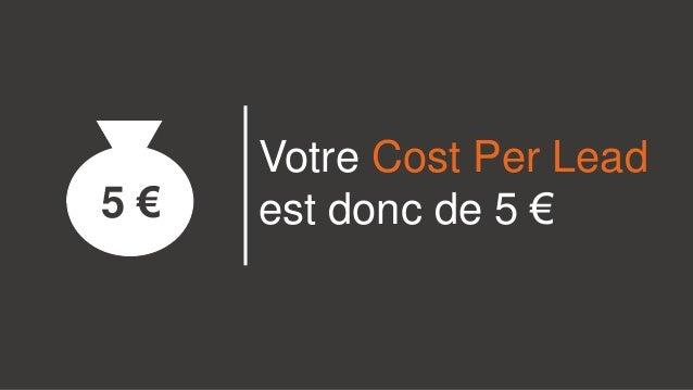 Votre Cost Per Lead est donc de 5 €5 €
