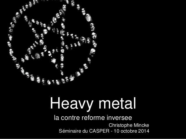 Heavy metal  la contre reforme inversee  Christophe Mincke  Séminaire du CASPER - 10 octobre 2014