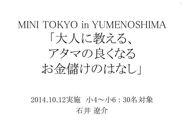 1  MINI TOKYO in YUMENOSHIMA  「大人に教える、  アタマの良くなる  お金儲けのはなし」  2014.10.12実施小4~小6 : 30名対象  石井遼介
