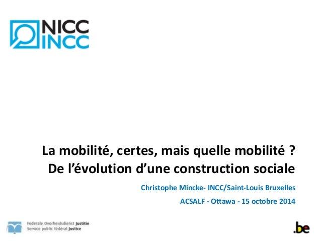 La  mobilité,  certes,  mais  quelle  mobilité  ?  De  l'évolution  d'une  construction  sociale  Christophe  Mincke-‐  I...