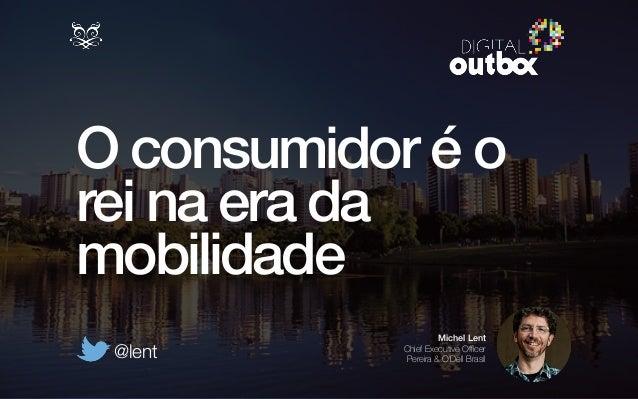 O consumidor é o  rei na era da  mobilidade  Michel Lent  Chief Executive Officer  Pereira & O'Dell Brasil @lent