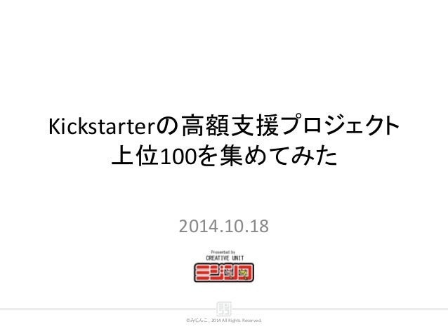 ©みじんこ , 2014 All Rights Reserved. Kickstarterの高額支援プロジェクト 上位100を集めてみた 2014.10.18