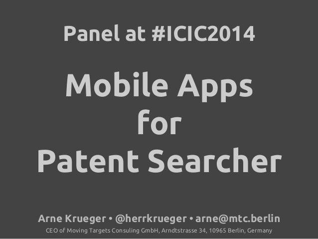 Panel at #ICIC2014  Mobile Apps  for  Patent Searcher  Arne Krueger • @herrkrueger • arne@mtc.berlin  CEO of Moving Target...