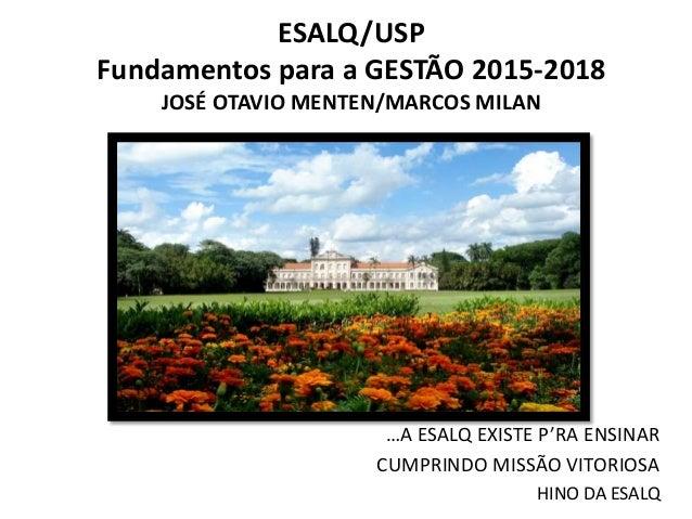 ESALQ/USP  Fundamentos para a GESTÃO 2015-2018  JOSÉ OTAVIO MENTEN/MARCOS MILAN  …A ESALQ EXISTE P'RA ENSINAR  CUMPRINDO M...
