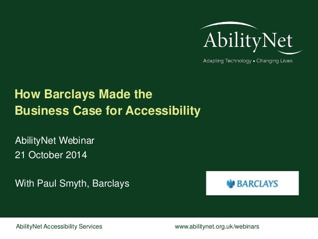 How Barclays Made the  Business Case for Accessibility  AbilityNet Webinar  21 October 2014  With Paul Smyth, Barclays  Ab...