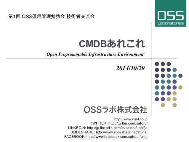 第1回 OSS運用管理勉強会 技術者交流会  CMDBあれこれ  Open Programmable Infrastructure Environment  2014/10/29  http://www.ossl.co.jp  TWITTER:...