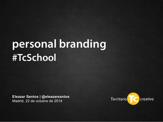 personal branding  #TcSchool  Eleazar Santos | @eleazarsantos  Madrid, 22 de octubre de 2014