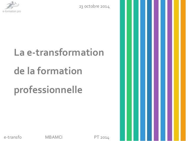 23 octobre 2014  La e-transformation  de la formation  professionnelle  e-transfo  MBAMCI PT 2014