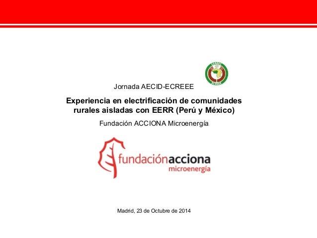 Jornada AECID-ECREEE  Experiencia en electrificación de comunidades  rurales aisladas con EERR (Perú y México)  Fundación ...