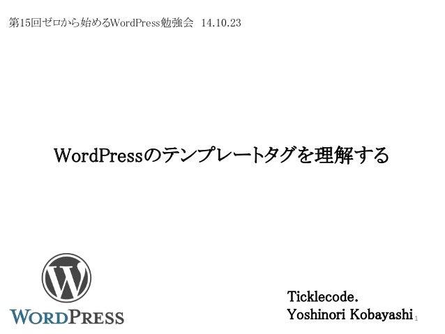 WordPressのテンプレートタグを理解する  Ticklecode.  Yoshinori Kobayashi 1  第15回ゼロから始めるWordPress勉強会14.10.23