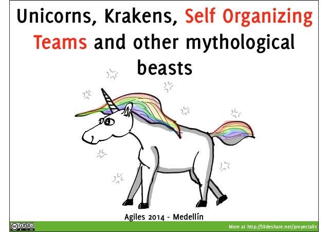 Unicorns, Krakens, Self Organizing  Teams and other mythological  More at http://Slideshare.net/proyectalis  beasts  Agile...