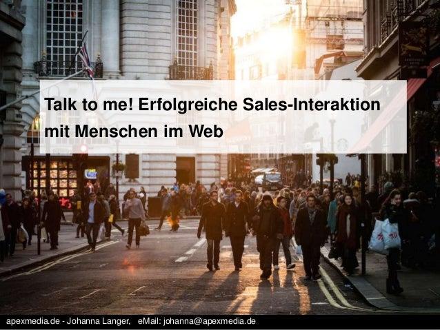 Talk to me! Erfolgreiche Sales-Interaktion mit Menschen im Web apexmedia.de - Johanna Langer, eMail: johanna@apexmedia.de
