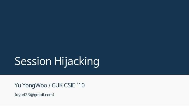 Session Hijacking Yu YongWoo / CUK CSIE '10 (uyu423@gmail.com)