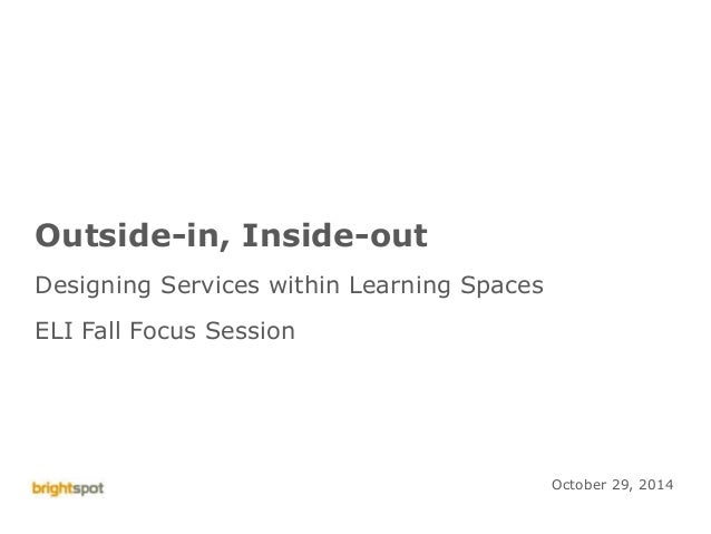 Eli Fall Focus Session 2014 1 Outside-in, Inside-out Designing Services within Learning Spaces ELI Fall Focus Session Octo...