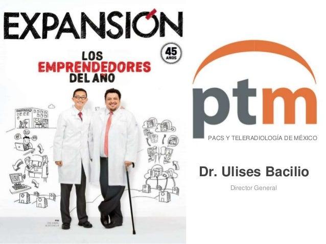 PACS Y TELERADIOLOGÍA DE MÉXICO  Dr. Ulises Bacilio  Director General