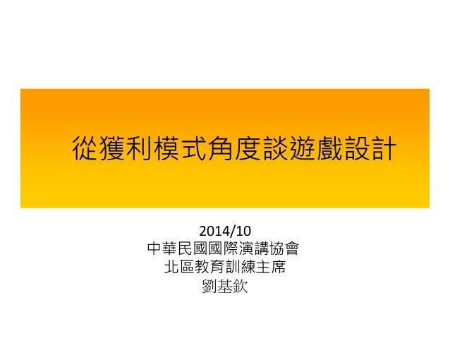 從獲利模式角度談遊戲設計  2014/10  中華民國國際演講協會  北區教育訓練主席  劉基欽