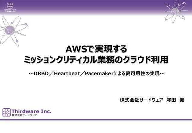AWSで実現する  ミッションクリティカル業務のクラウド利用  株式会社サードウェア澤田健  ~DRBD/Heartbeat/Pacemakerによる高可用性の実現~