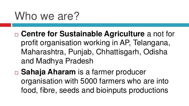 Who we are?   Centre for Sustainable Agriculture a not for  profit organisation working in AP, Telangana,  Maharashtra, P...