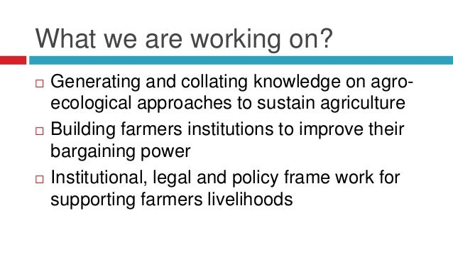 What we are working on?   Generating and collating knowledge on agro-ecological  approaches to sustain agriculture   Bui...