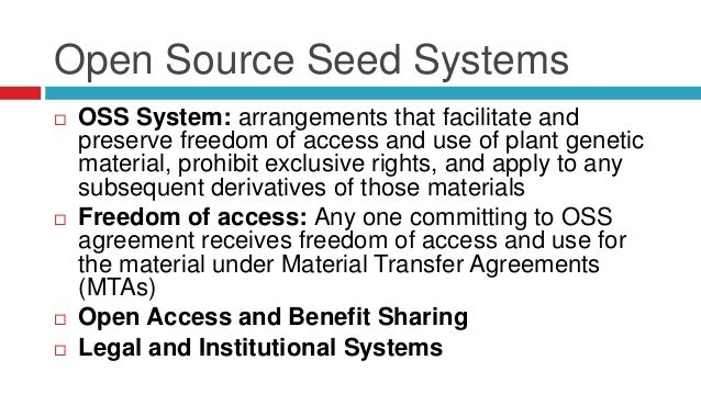 Open Source Seed Systems   OSS System: arrangements that facilitate and  preserve freedom of access and use of plant gene...