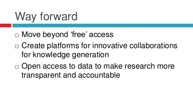 Way forward   Move beyond 'free' access   Create platforms for innovative collaborations  for knowledge generation   Op...