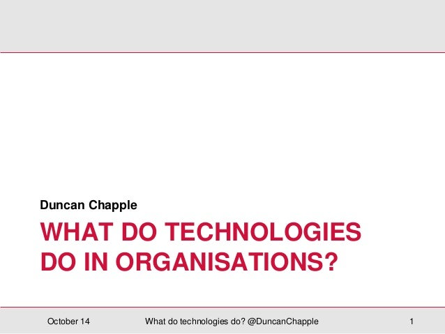 Duncan Chapple  WHAT DO TECHNOLOGIES  DO IN ORGANISATIONS?  October 14 What do technologies do? @DuncanChapple 1